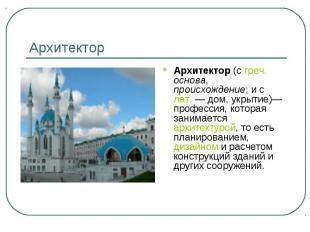 Архитектор Архитектор (с греч. основа, происхождение; и с лат.— дом, укрытие)—