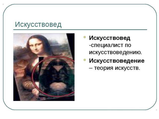 Искусствовед Искусствовед -специалист по искусствоведению.Искусствоведение – теория искусств.