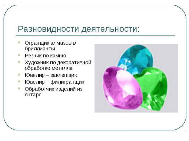 Разновидности деятельности: Огранщик алмазов в бриллиантыРезчик по камнюХудожник по декоративной обработке металлаЮвелир – заклепщикЮвелир – филигранщикОбработчик изделий из янтаря