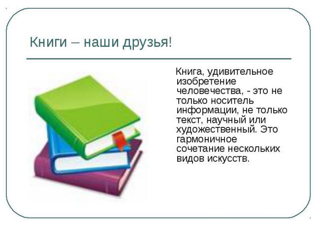 Книги – наши друзья! Книга, удивительное изобретение человечества, - это не только носитель информации, не только текст, научный или художественный. Это гармоничное сочетание нескольких видов искусств.