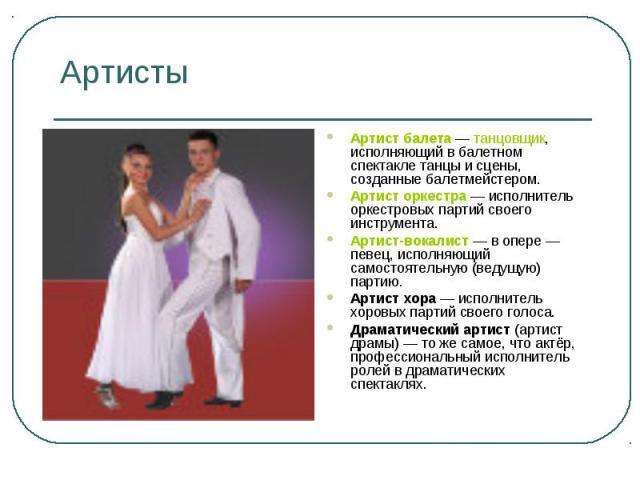 Артисты Артист балета — танцовщик, исполняющий в балетном спектакле танцы и сцены, созданные балетмейстером. Артист оркестра — исполнитель оркестровых партий своего инструмента. Артист-вокалист — в опере — певец, исполняющий самостоятельную (ведущую…