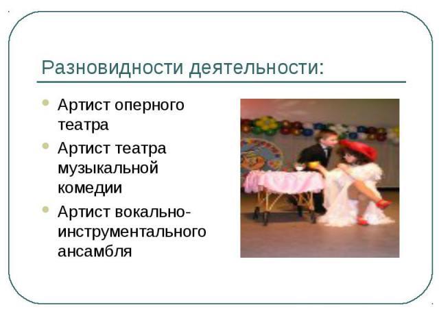 Разновидности деятельности: Артист оперного театраАртист театра музыкальной комедииАртист вокально-инструментального ансамбля
