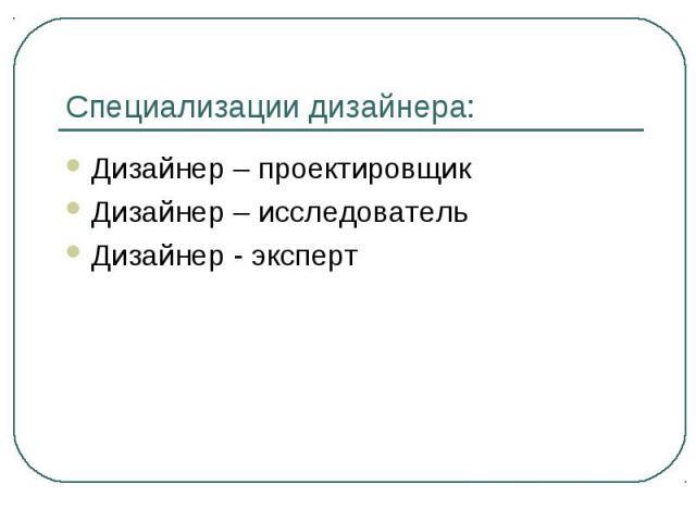 Специализации дизайнера: Дизайнер – проектировщикДизайнер – исследовательДизайнер - эксперт