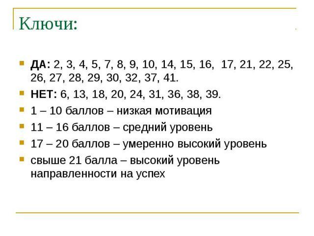 Ключи: ДА: 2, 3, 4, 5, 7, 8, 9, 10, 14, 15, 16, 17, 21, 22, 25, 26, 27, 28, 29, 30, 32, 37, 41.НЕТ: 6, 13, 18, 20, 24, 31, 36, 38, 39.1 – 10 баллов – низкая мотивация11 – 16 баллов – средний уровень17 – 20 баллов – умеренно высокий уровеньсвыше 21 б…