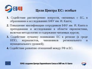 Цели Центра ЕС: особые 1. Содействие рассмотрению вопросов, связанных с ЕС, в об