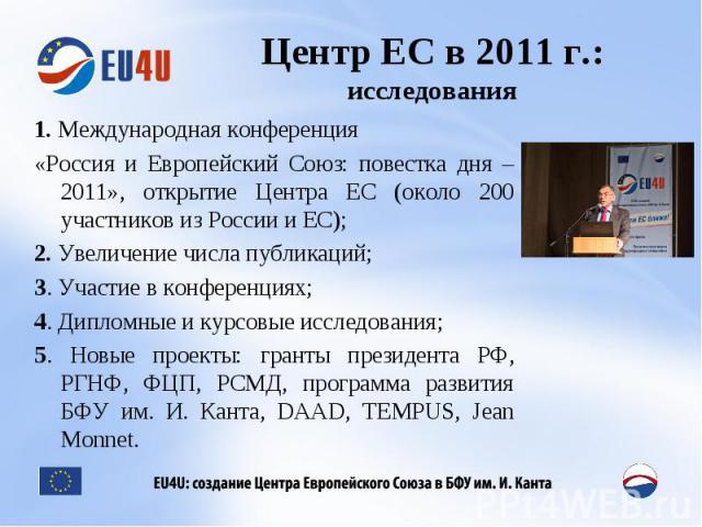 Центр ЕС в 2011 г.:исследования 1. Международная конференция «Россия и Европейский Союз: повестка дня – 2011», открытие Центра ЕС (около 200 участников из России и ЕС);2. Увеличение числа публикаций;3. Участие в конференциях;4. Дипломные и курсовые …