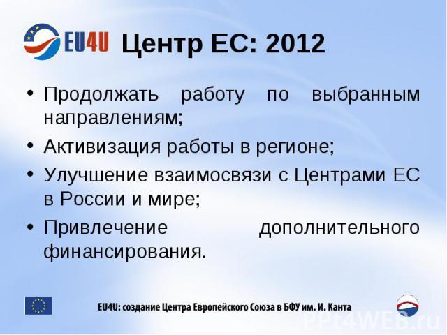 Центр ЕС: 2012 Продолжать работу по выбранным направлениям;Активизация работы в регионе;Улучшение взаимосвязи с Центрами ЕС в России и мире;Привлечение дополнительного финансирования.