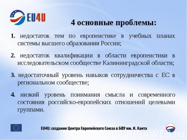 4 основные проблемы: 1. недостаток тем по европеистике в учебных планах системы высшего образования России;2. недостаток квалификации в области европеистики в исследовательском сообществе Калининградской области;3. недостаточный уровень навыков сотр…