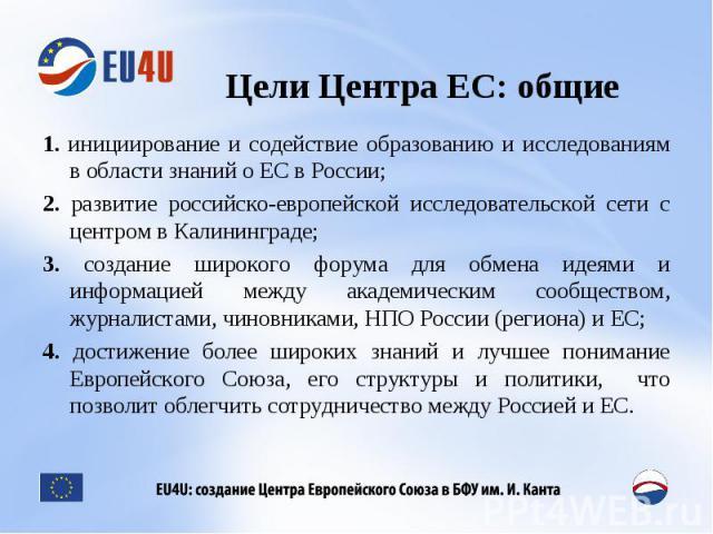 Цели Центра ЕС: общие 1. инициирование и содействие образованию и исследованиям в области знаний о ЕС в России; 2. развитие российско-европейской исследовательской сети с центром в Калининграде; 3. создание широкого форума для обмена идеями и информ…