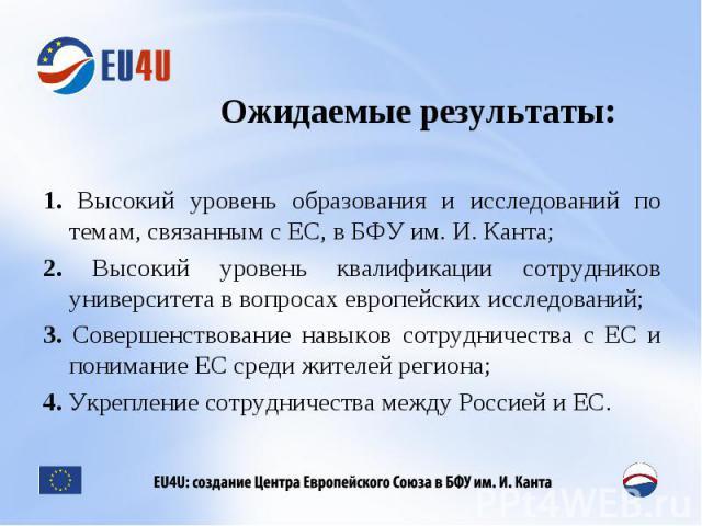 Ожидаемые результаты: 1. Высокий уровень образования и исследований по темам, связанным с ЕС, в БФУ им. И. Канта;2. Высокий уровень квалификации сотрудников университета в вопросах европейских исследований;3. Совершенствование навыков сотрудничества…