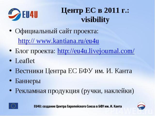 Центр ЕС в 2011 г.:visibility Официальный сайт проекта: http:// www.kantiana.ru/eu4uБлог проекта: http://eu4u.livejournal.com/LeafletВестники Центра ЕС БФУ им. И. КантаБаннерыРекламная продукция (ручки, наклейки)