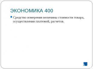 ЭКОНОМИКА 400 Средство измерения величины стоимости товара, осуществления платеж