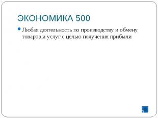 ЭКОНОМИКА 500 Любая деятельность по производству и обмену товаров и услуг с цель