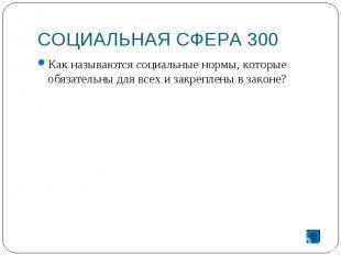 СОЦИАЛЬНАЯ СФЕРА 300 Как называются социальные нормы, которые обязательны для вс