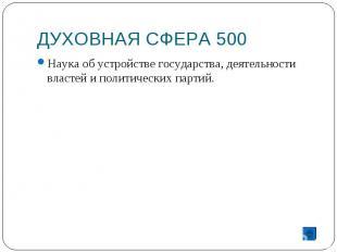 ДУХОВНАЯ СФЕРА 500 Наука об устройстве государства, деятельности властей и полит