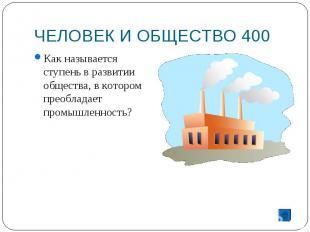 ЧЕЛОВЕК И ОБЩЕСТВО 400 Как называется ступень в развитии общества, в котором пре
