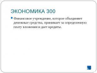 ЭКОНОМИКА 300 Финансовое учреждение, которое объединяет денежные средства, прини