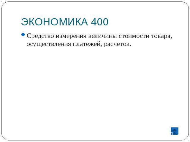 ЭКОНОМИКА 400 Средство измерения величины стоимости товара, осуществления платежей, расчетов.