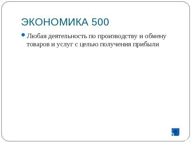 ЭКОНОМИКА 500 Любая деятельность по производству и обмену товаров и услуг с целью получения прибыли
