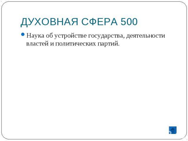 ДУХОВНАЯ СФЕРА 500 Наука об устройстве государства, деятельности властей и политических партий.