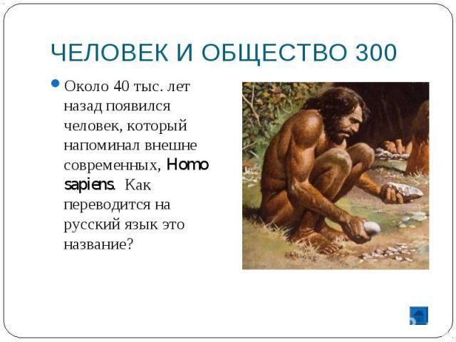 ЧЕЛОВЕК И ОБЩЕСТВО 300 Около 40 тыс. лет назад появился человек, который напоминал внешне современных, Homo sapiens. Как переводится на русский язык это название?