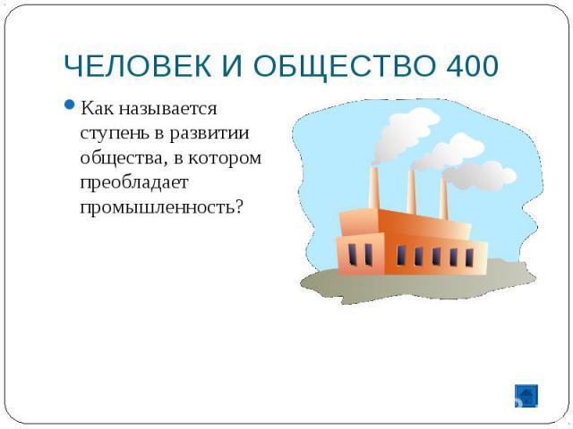 ЧЕЛОВЕК И ОБЩЕСТВО 400 Как называется ступень в развитии общества, в котором преобладает промышленность?