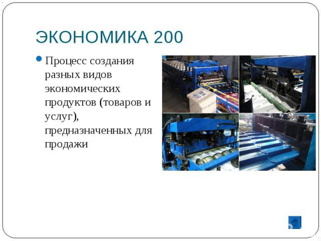 ЭКОНОМИКА 200 Процесс создания разных видов экономических продуктов (товаров и услуг), предназначенных для продажи