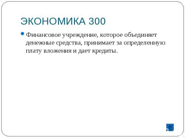ЭКОНОМИКА 300 Финансовое учреждение, которое объединяет денежные средства, принимает за определенную плату вложения и дает кредиты.