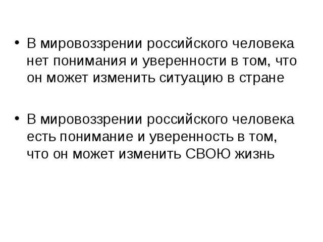 В мировоззрении российского человека нет понимания и уверенности в том, что он может изменить ситуацию в странеВ мировоззрении российского человека есть понимание и уверенность в том, что он может изменить СВОЮ жизнь