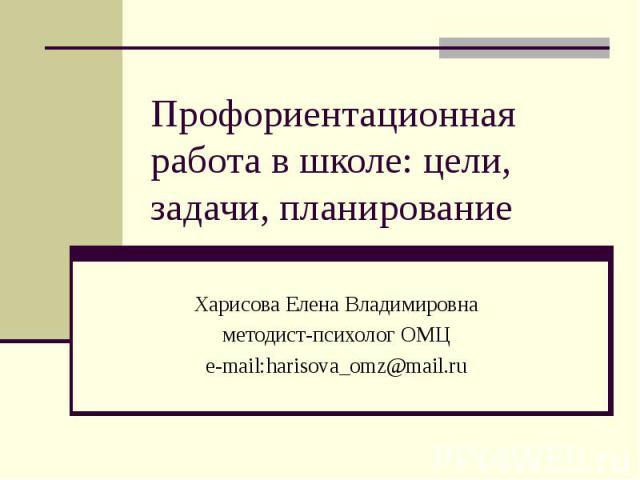 Профориентационная работа в школе: цели, задачи, планирование Харисова Елена Владимировнаметодист-психолог ОМЦe-mail:harisova_omz@mail.ru
