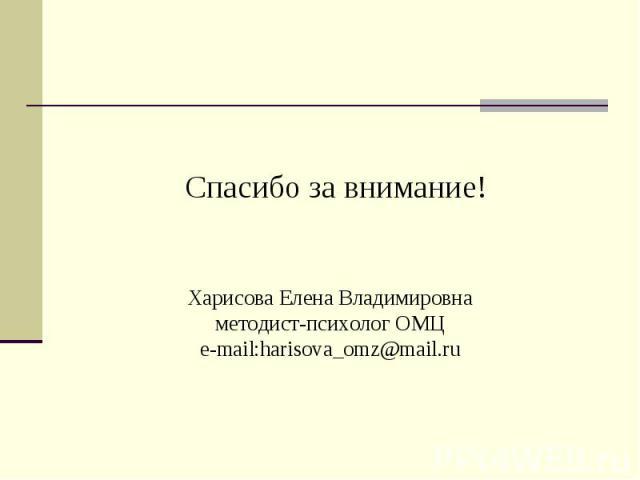 Спасибо за внимание! Харисова Елена Владимировнаметодист-психолог ОМЦe-mail:harisova_omz@mail.ru