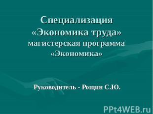 Специализация «Экономика труда» магистерская программа «Экономика» Руководитель