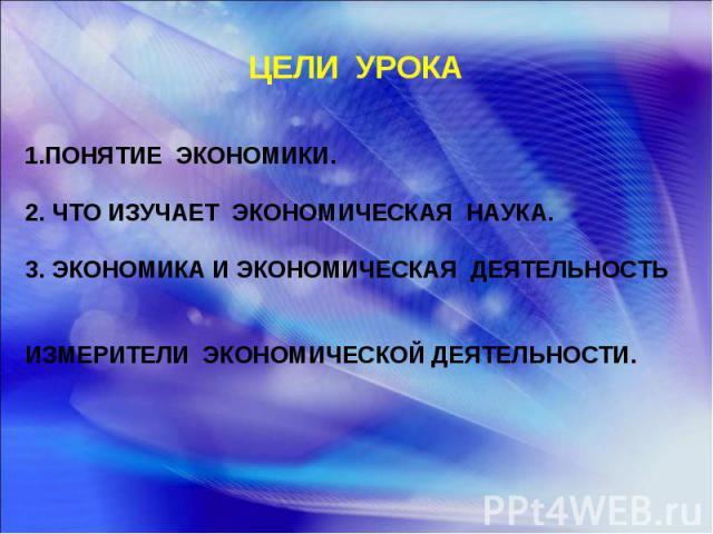 ЦЕЛИ УРОКА 1.ПОНЯТИЕ ЭКОНОМИКИ. 2. ЧТО ИЗУЧАЕТ ЭКОНОМИЧЕСКАЯ НАУКА. 3. ЭКОНОМИКА И ЭКОНОМИЧЕСКАЯ ДЕЯТЕЛЬНОСТЬ ИЗМЕРИТЕЛИ ЭКОНОМИЧЕСКОЙ ДЕЯТЕЛЬНОСТИ.