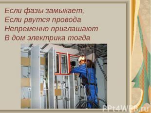 Если фазы замыкает,Если рвутся проводаНепременно приглашаютВ дом электрика тогда