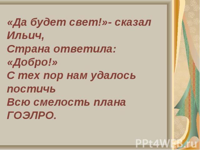 «Да будет свет!»- сказал Ильич,Страна ответила: «Добро!»С тех пор нам удалось постичьВсю смелость плана ГОЭЛРО.