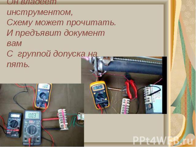 Он владеет инструментом,Схему может прочитать.И предъявит документ вамС группой допуска на пять.