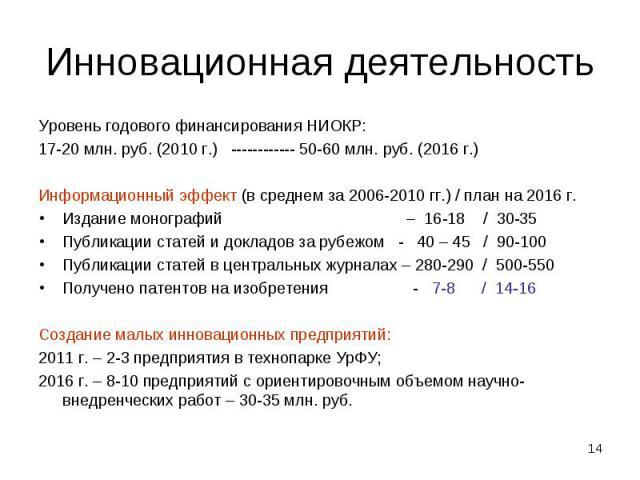 Инновационная деятельность Уровень годового финансирования НИОКР:17-20 млн. руб. (2010 г.) ------------ 50-60 млн. руб. (2016 г.)Информационный эффект (в среднем за 2006-2010 гг.) / план на 2016 г.Издание монографий – 16-18 / 30-35Публикации статей …