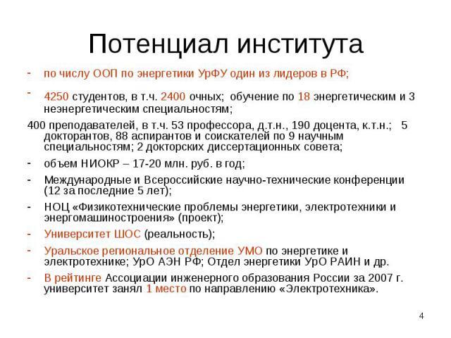 Потенциал института по числу ООП по энергетики УрФУ один из лидеров в РФ;4250 студентов, в т.ч. 2400 очных; обучение по 18 энергетическим и 3 неэнергетическим специальностям;400 преподавателей, в т.ч. 53 профессора, д.т.н., 190 доцента, к.т.н.; 5 до…