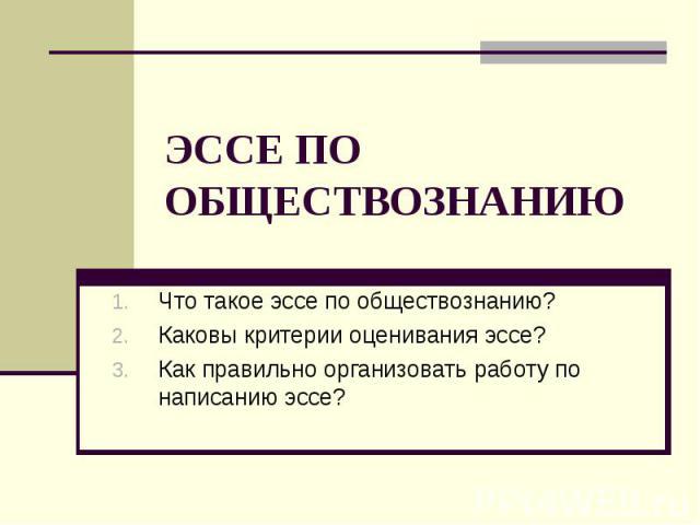 ЭССЕ ПО ОБЩЕСТВОЗНАНИЮ Что такое эссе по обществознанию?Каковы критерии оценивания эссе?Как правильно организовать работу по написанию эссе?