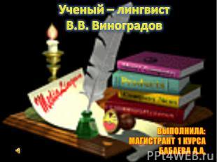 Ученый – лингвист В.В. Виноградов ВЫПОЛНИЛА: МАГИСТРАНТ 1 КУРСАБАБАЕВА А.А.