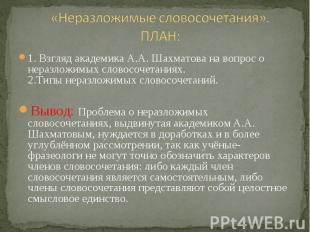 «Неразложимые словосочетания».ПЛАН: 1. Взгляд академика А.А. Шахматова на вопрос