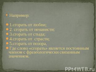 Например: 1.сгорать от любви;2. сгорать от ненависти;3.сгорать от стыда;4.сгорат