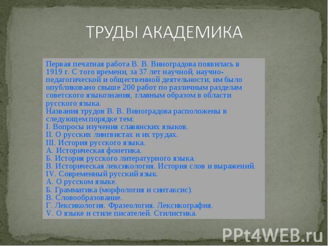 ТРУДЫ АКАДЕМИКА Первая печатная работа В.В.Виноградова появилась в 1919г. С того времени, за 37 лет научной, научно-педагогической и общественной деятельности, им было опубликовано свыше 200 работ по различным разделам советского языкознания, гла…