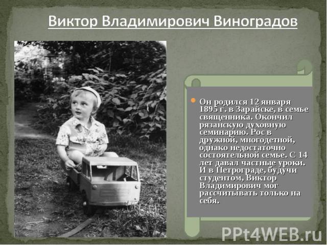 Виктор Владимирович Виноградов Он родился 12 января 1895 г. в Зарайске, в семье священника. Окончил рязанскую духовную семинарию. Рос в дружной, многодетной, однако недостаточно состоятельной семье. С 14 лет давал частные уроки. И в Петрограде, буду…