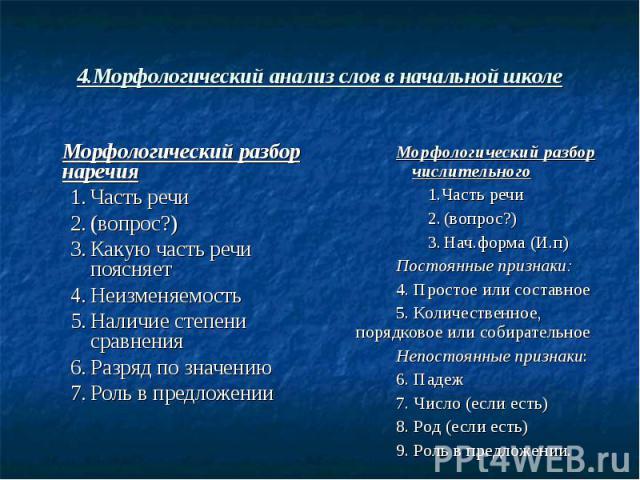 4.Морфологический анализ слов в начальной школе Морфологический разбор наречия1.Часть речи2.(вопрос?)3.Какую часть речи поясняет4.Неизменяемость5.Наличие степени сравнения6.Разряд по значению7.Роль в предложенииМорфологический разбор числительного1.…