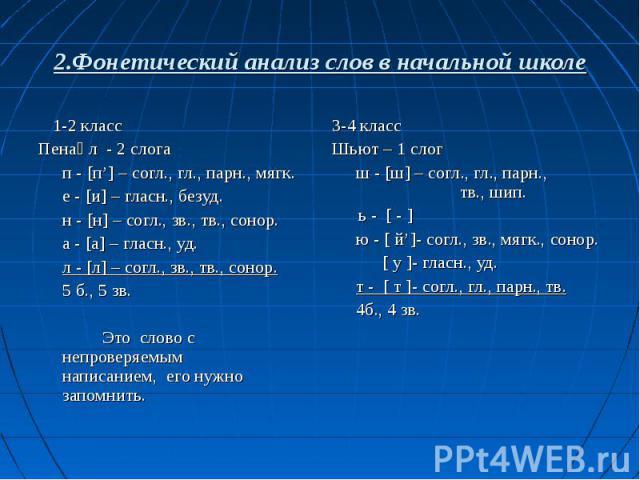 2.Фонетический анализ слов в начальной школе 1-2 классПенал - 2 слогап - [п'] – согл., гл., парн., мягк.е - [и] – гласн., безуд.н - [н] – согл., зв., тв., сонор.а - [а] – гласн., уд.л - [л] – согл., зв., тв., сонор.5 б., 5 зв.Это слово с непроверяем…