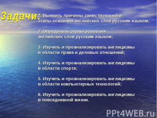 Задачи: 1. Выявить причины заимствований и этапы освоения английских слов русски