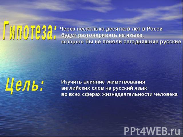 Гипотеза:Через несколько десятков лет в Росси будут разговаривать на языке, которого бы не поняли сегодняшние русские Цель:Изучить влияние заимствованияанглийских слов на русский язык во всех сферах жизнедеятельности человека