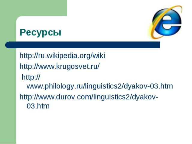 Ресурсы http://ru.wikipedia.org/wikihttp://www.krugosvet.ru/ http://www.philology.ru/linguistics2/dyakov-03.htmhttp://www.durov.com/linguistics2/dyakov-03.htm