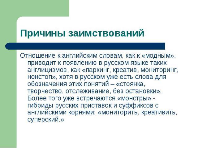 Причины заимствований Отношение к английским словам, как к «модным», приводит к появлению в русском языке таких англицизмов, как «паркинг, креатив, мониторинг, нонстоп», хотя в русском уже есть слова для обозначения этих понятий – «стоянка, творчест…